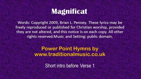 Magnificat Words: Copyright 2009, Brian L. Penney. These lyrics may be freely reproduced or published for Christian worship, provided they are not altered,