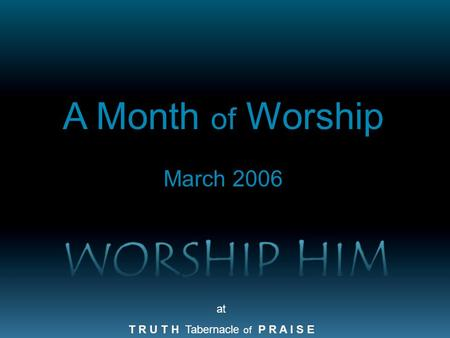 At T R U T H Tabernacle of P R A I S E A Month of Worship March 2006.