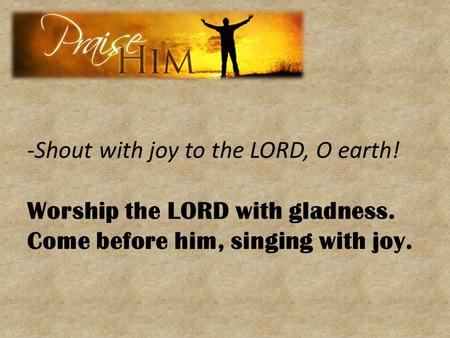 -Shout with joy to the LORD, O earth!