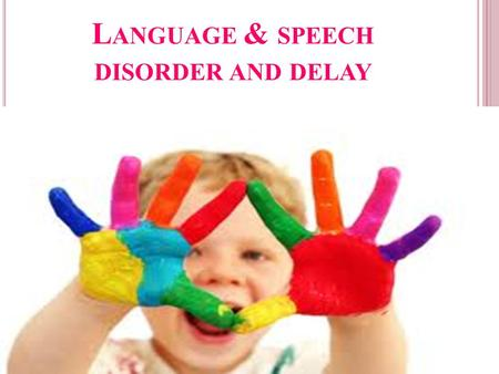 L ANGUAGE & SPEECH DISORDER AND DELAY.  speech and language development is a critical base for learning skills in school-ages.  defect in speech and.