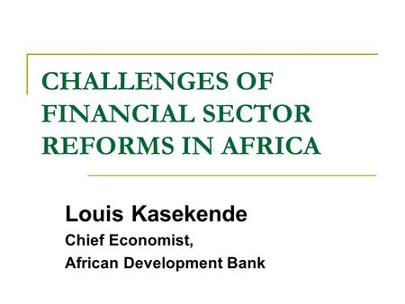 CHALLENGES OF FINANCIAL SECTOR REFORMS IN AFRICA Louis Kasekende Chief Economist, African Development Bank.