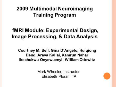 2009 Multimodal Neuroimaging Training Program fMRI Module: Experimental Design, Image Processing, & Data Analysis Courtney M. Bell, Gina D'Angelo, Huiqiong.
