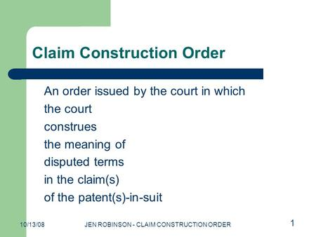 10/13/08JEN ROBINSON - CLAIM CONSTRUCTION ORDER Claim Construction Order An order issued by the court in which the court construes the meaning of disputed.