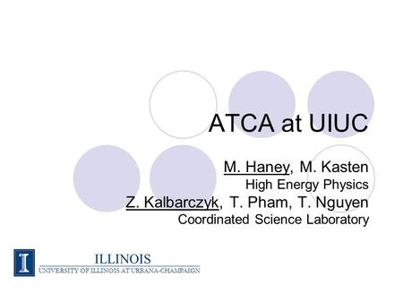 ATCA at UIUC M. Haney, M. Kasten High Energy Physics Z. Kalbarczyk, T. Pham, T. Nguyen Coordinated Science Laboratory ILLINOIS UNIVERSITY OF ILLINOIS AT.