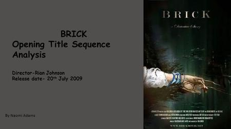 By Naomi Adams BRICK Opening Title Sequence Analysis Director-Rian Johnson Release date- 20 th July 2009.