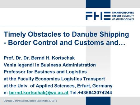 Danube Commission Budapest September 29 2015 Prof. Dr. Dr. Bernd H. Kortschak Venia legendi in Business Administration Professor for Business and Logistics.