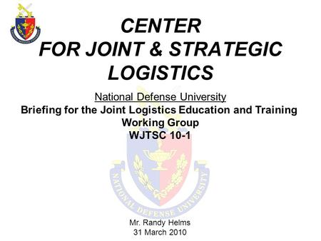 CENTER FOR JOINT & STRATEGIC LOGISTICS Mr. Randy Helms 31 March 2010 National Defense University Briefing for the Joint Logistics Education and Training.
