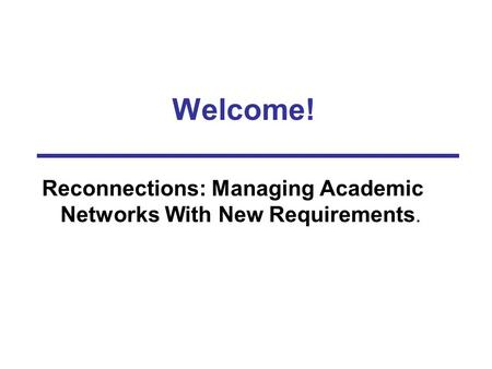 Welcome! Reconnections: Managing Academic Networks With New Requirements.