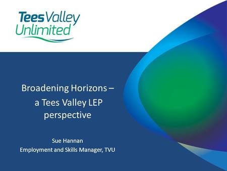 Broadening Horizons – a Tees Valley LEP perspective Sue Hannan Employment and Skills Manager, TVU.