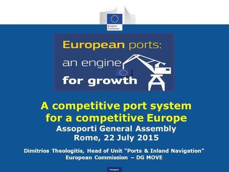 Transport A competitive port system for a competitive Europe Assoporti General Assembly Rome, 22 July 2015 Dimitrios Theologitis, Head of Unit Ports &
