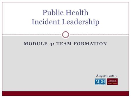 August 2015 MODULE 4: TEAM FORMATION Public Health Incident Leadership.
