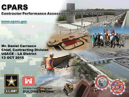 US Army Corps of Engineers BUILDING STRONG ® Mr. Daniel Carrasco Chief, Contracting Division USACE – LA District 13 OCT 2015.