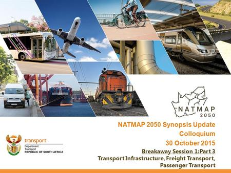 NATMAP 2050 Synopsis Update Colloquium 30 October 2015 Breakaway Session 1:Part 3 Transport Infrastructure, Freight Transport, Passenger Transport.