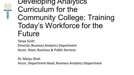 Developing Analytics Curriculum for the Community College: Training Today's Workforce for the Future Tanya Scott Director, Business Analytics Department.