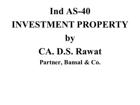 Ind AS-40 INVESTMENT PROPERTY by CA. D.S. Rawat Partner, Bansal & Co.