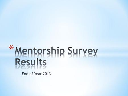 End of Year 2013. * Responses Received: * Mentors = 22/25=88% * Mentees = 17/31=55%