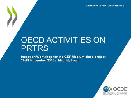 OECD ACTIVITIES ON PRTRS Inception Workshop for the GEF Medium-sized project 26-28 November 2015 / Madrid, Spain UNITAR/GEF/PRTR2/SCM1 Pre 9.