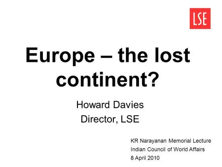 Europe – the lost continent? Howard Davies Director, LSE KR Narayanan Memorial Lecture Indian Council of World Affairs 8 April 2010.