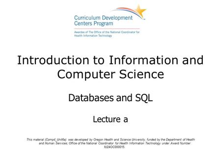Introduction to Information and Computer Science Databases and SQL Lecture a This material (Comp4_Unit6a) was developed by Oregon Health and Science University,