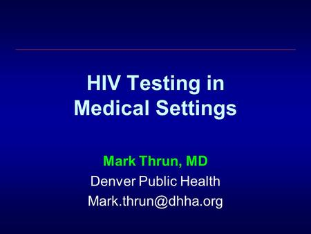 HIV Testing in Medical Settings Mark Thrun, MD Denver Public Health