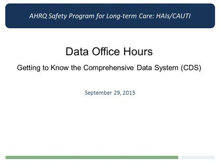 AHRQ Safety Program for Long-term Care: HAIs/CAUTI Data Office Hours Getting to Know the Comprehensive Data System (CDS) September 29, 2015.