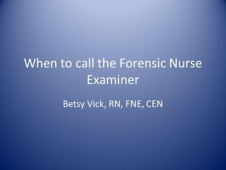 When to call the Forensic Nurse Examiner Betsy Vick, RN, FNE, CEN.