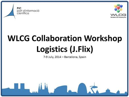 WLCG Collaboration Workshop Logistics (J.Flix) 7-9 July, 2014 – Barcelona, Spain.