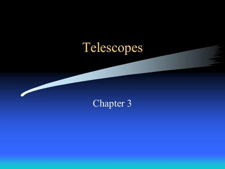 Telescopes Chapter 3. Objectives To know the general types of telescopes and the advantages and disadvantages of each one. To know the primary parts and.