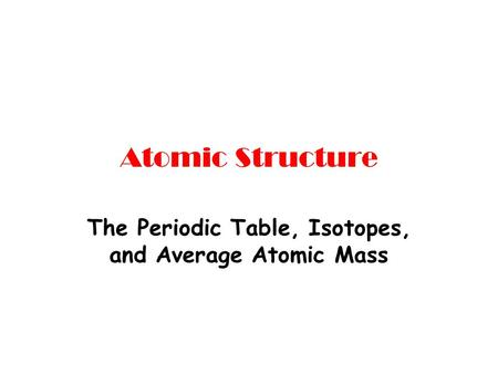 Atomic Structure The Periodic Table, Isotopes, and Average Atomic Mass.