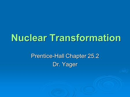 Nuclear Transformation Prentice-Hall Chapter 25.2 Dr. Yager.