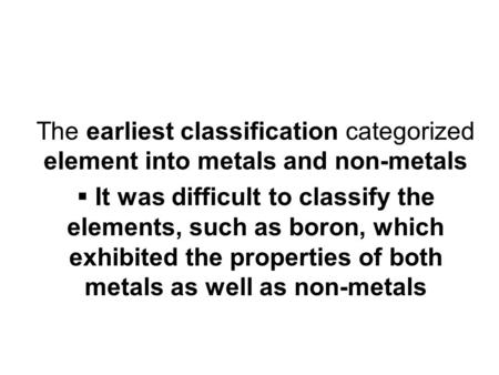 The earliest classification categorized element into metals and non-metals It was difficult to classify the elements, such as boron, which exhibited the.