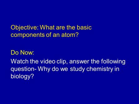 Objective: What are the basic components of an atom? Do Now: Watch the video clip, answer the following question- Why do we study chemistry in biology?