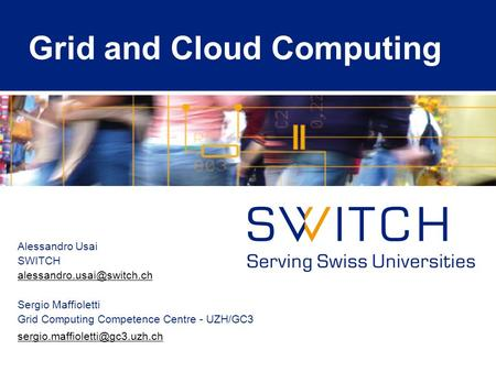 Grid and Cloud Computing Alessandro Usai SWITCH Sergio Maffioletti Grid Computing Competence Centre - UZH/GC3