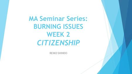 MA Seminar Series: BURNING ISSUES WEEK 2 CITIZENSHIP REIKO SHINDO.