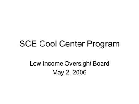SCE Cool Center Program Low Income Oversight Board May 2, 2006.