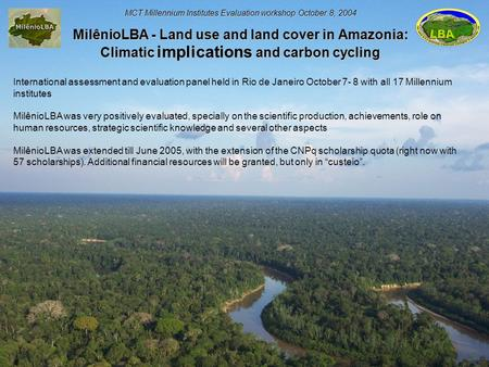 MCT Millennium Institutes Evaluation workshop October 8, 2004 MilênioLBA - Land use and land cover in Amazonia: Climatic implications and carbon cycling.