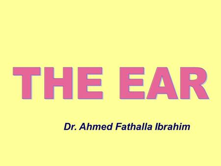 Dr. Ahmed Fathalla Ibrahim. THE EAR Is an organ of hearing & balanceIs an organ of hearing & balance Consists of three parts:Consists of three parts: