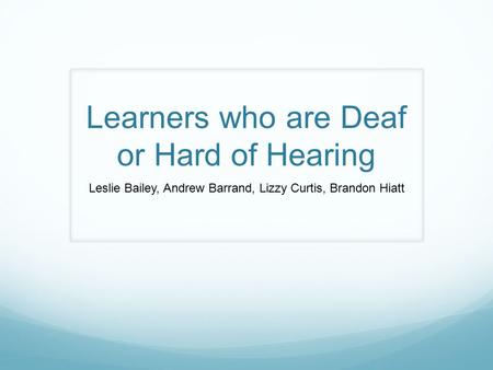 Learners who are Deaf or Hard of Hearing Leslie Bailey, Andrew Barrand, Lizzy Curtis, Brandon Hiatt.