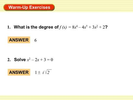 Warm-Up Exercises 1. What is the degree of f (x) = 8x 6 – 4x 5 + 3x 2 + 2 ? 2. Solve x 2 – 2x + 3 = 0 ANSWER 6 1 i 2 + _.