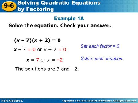 Holt Algebra 1 9-6 Solving Quadratic Equations by Factoring Example 1A Solve the equation. Check your answer. (x – 7)(x + 2) = 0 x – 7 = 0 or x + 2 = 0.