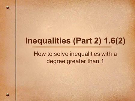 Inequalities (Part 2) 1.6(2) How to solve inequalities with a degree greater than 1.