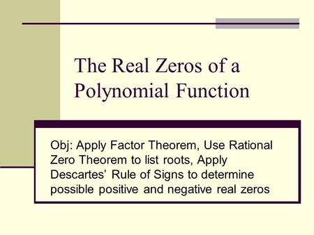 The Real Zeros of a Polynomial Function Obj: Apply Factor Theorem, Use Rational Zero Theorem to list roots, Apply Descartes' Rule of Signs to determine.