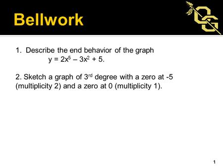 1. Describe the end behavior of the graph y = 2x 5 – 3x 2 + 5. 2. Sketch a graph of 3 rd degree with a zero at -5 (multiplicity 2) and a zero at 0 (multiplicity.