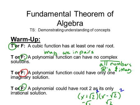 Fundamental Theorem of Algebra TS: Demonstrating understanding of concepts Warm-Up: T or F: A cubic function has at least one real root. T or F: A polynomial.