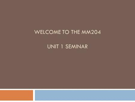 WELCOME TO THE MM204 UNIT 1 SEMINAR. Seminar Policies Summary  Read the syllabus and other material in DocSharing.  AIM name: tamitacker. Office Hours: