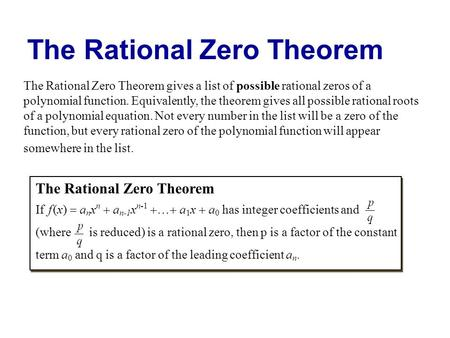 The Rational Zero Theorem The Rational Zero Theorem gives a list of possible rational zeros of a polynomial function. Equivalently, the theorem gives all.