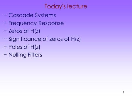 1 Today's lecture −Cascade Systems −Frequency Response −Zeros of H(z) −Significance of zeros of H(z) −Poles of H(z) −Nulling Filters.
