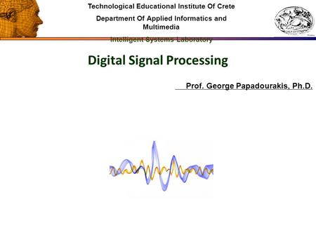 Digital Signal Processing Technological Educational Institute Of Crete Department Of Applied Informatics and Multimedia Intelligent Systems Laboratory.