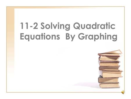 11-2 Solving Quadratic Equations By Graphing Quadratic Equation An equation in which the value of the related quadratic function is 0. You have used.