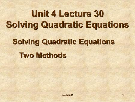 Lecture 301 Solving Quadratic Equations Two Methods Unit 4 Lecture 30 Solving Quadratic Equations.